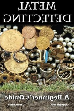 Metal Detecting: A Beginner's Guide: to Mastering the Greate